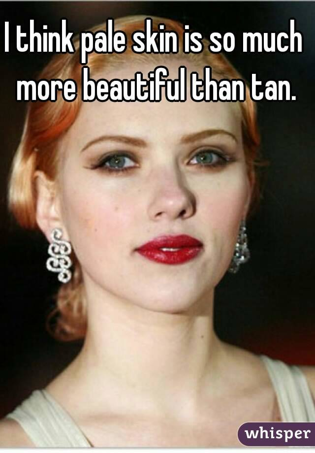 I think pale skin is so much more beautiful than tan.