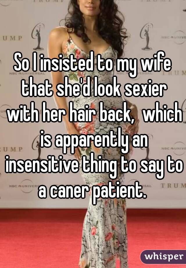 So I insisted to my wife that she'd look sexier with her hair back,  which is apparently an insensitive thing to say to a caner patient.