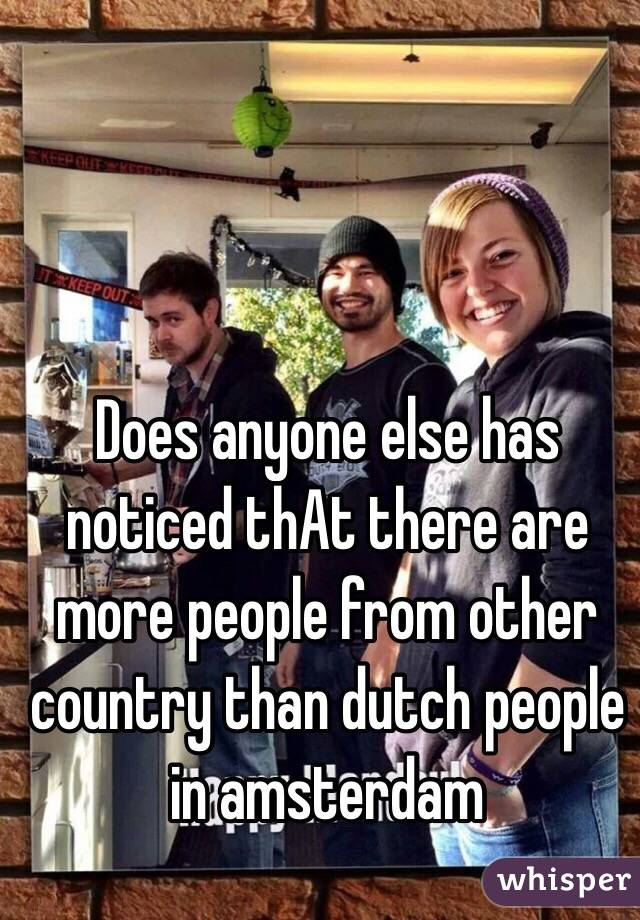 Does anyone else has noticed thAt there are more people from other country than dutch people in amsterdam