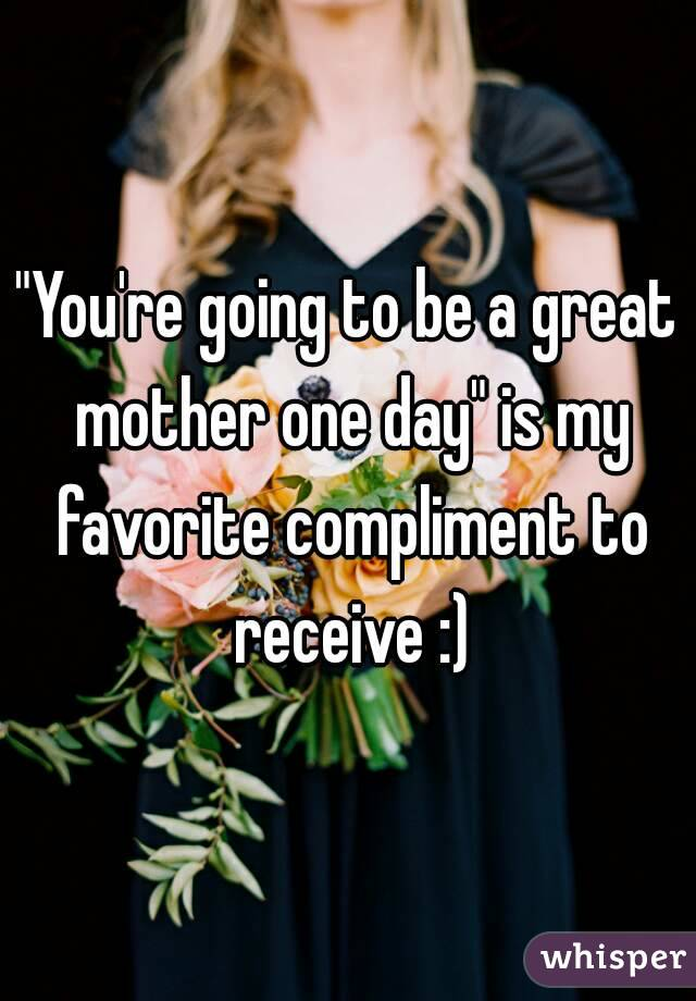 """You're going to be a great mother one day"" is my favorite compliment to receive :)"