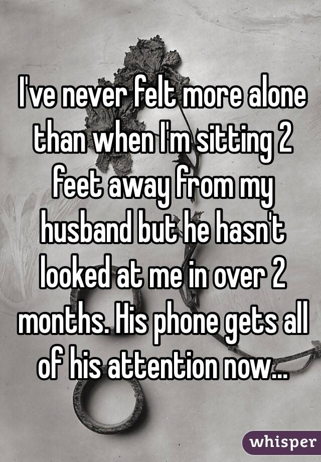 I've never felt more alone than when I'm sitting 2 feet away from my husband but he hasn't looked at me in over 2 months. His phone gets all of his attention now...