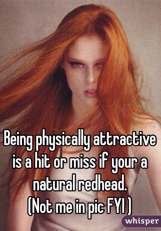 Being physically attractive is a hit or miss if your a natural redhead.  (Not me in pic FYI )