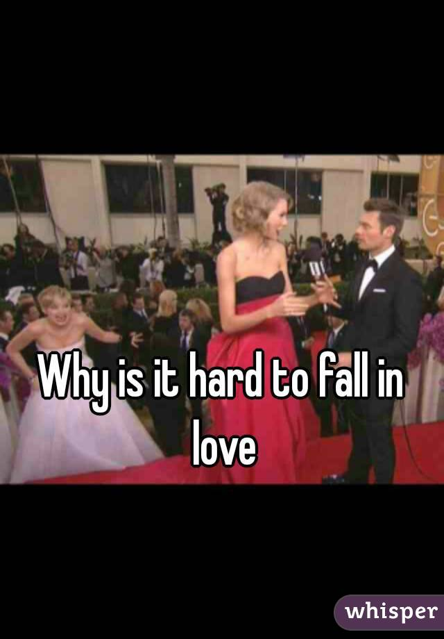 Why is it hard to fall in love