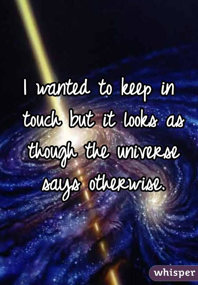I wanted to keep in touch but it looks as though the universe says otherwise.