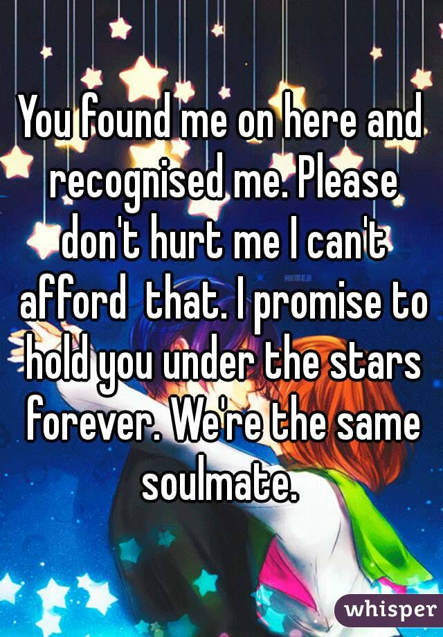 You found me on here and recognised me. Please don't hurt me I can't afford  that. I promise to hold you under the stars forever. We're the same soulmate.