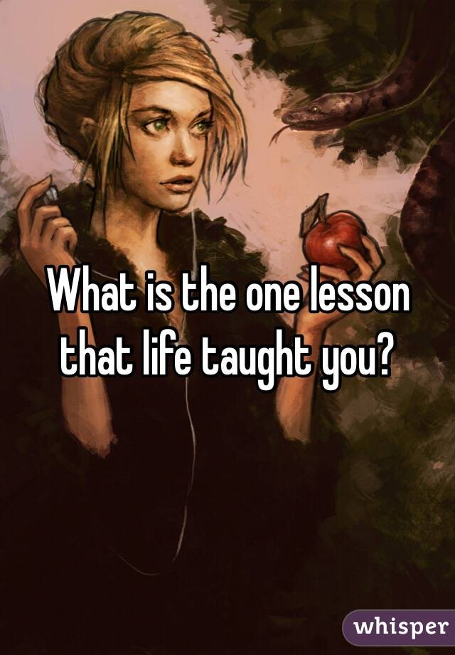 What is the one lesson that life taught you?