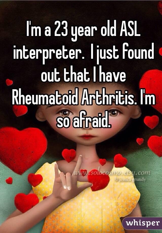 I'm a 23 year old ASL interpreter.  I just found out that I have Rheumatoid Arthritis. I'm so afraid.