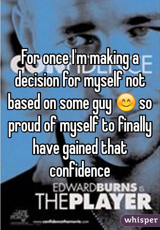 For once I'm making a decision for myself not based on some guy 😊 so proud of myself to finally have gained that confidence