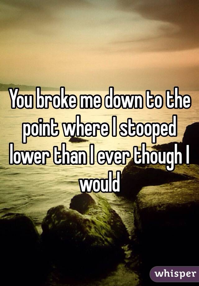 You broke me down to the point where I stooped lower than I ever though I would