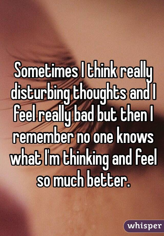 Sometimes I think really disturbing thoughts and I feel really bad but then I remember no one knows what I'm thinking and feel so much better.