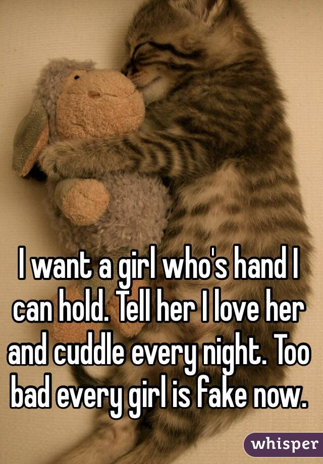 I want a girl who's hand I can hold. Tell her I love her and cuddle every night. Too bad every girl is fake now.