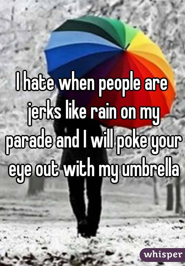 I hate when people are jerks like rain on my parade and I will poke your eye out with my umbrella
