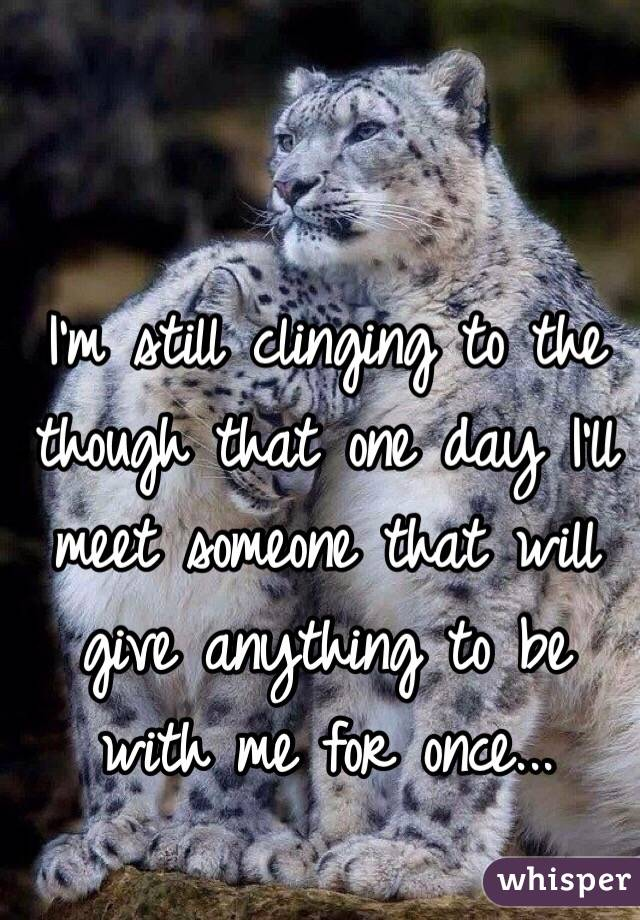 I'm still clinging to the though that one day I'll meet someone that will give anything to be with me for once...