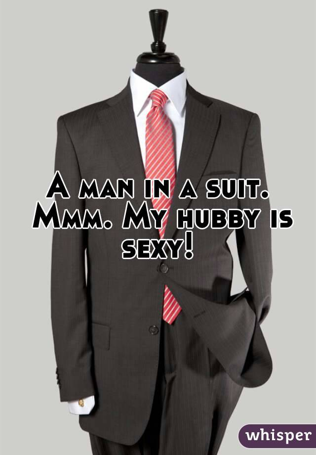 A man in a suit. Mmm. My hubby is sexy!