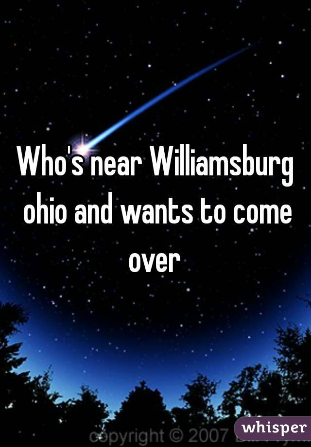 Who's near Williamsburg ohio and wants to come over