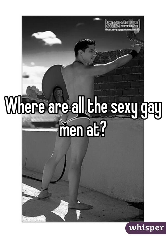 Where are all the sexy gay men at?