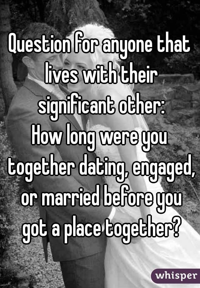 Question for anyone that lives with their significant other: How long were you together dating, engaged, or married before you got a place together?