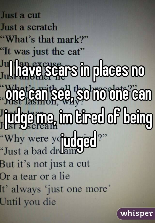 I have scars in places no one can see, so no one can judge me, im tired of being judged