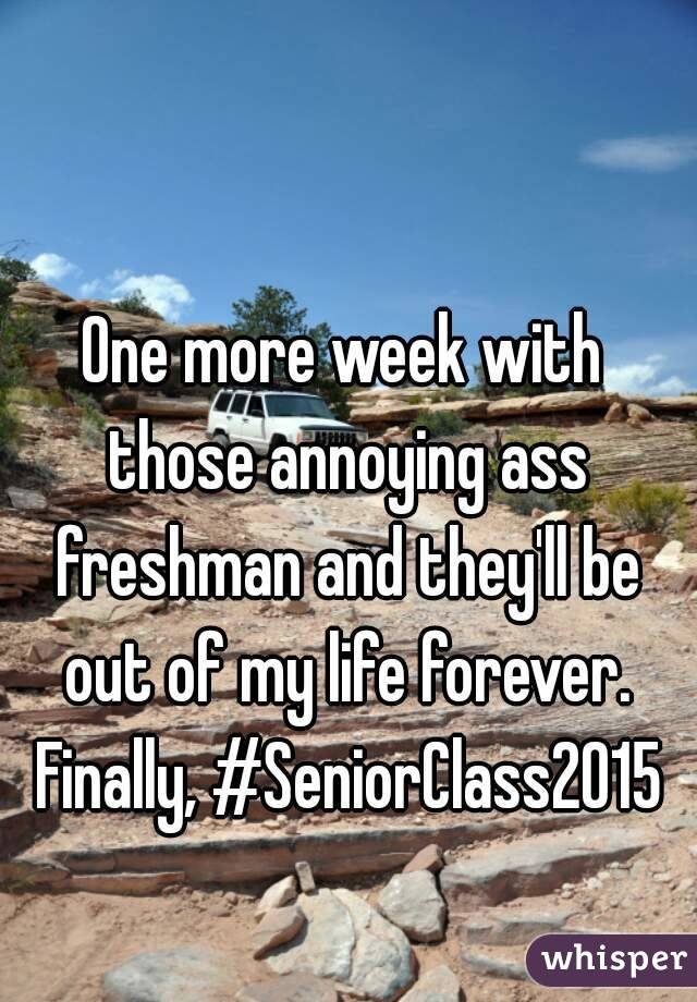 One more week with those annoying ass freshman and they'll be out of my life forever. Finally, #SeniorClass2015