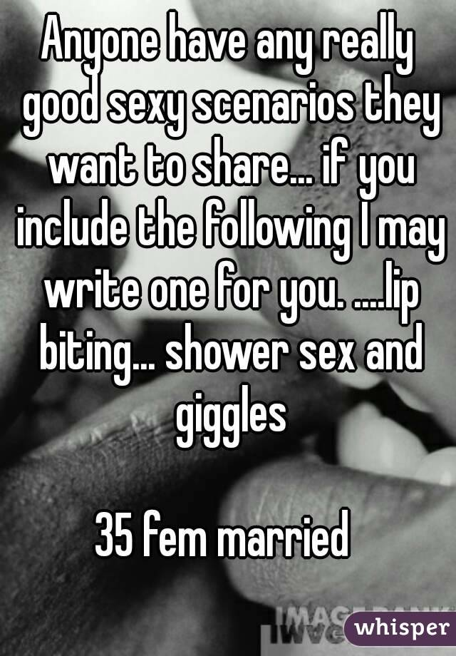 Anyone have any really good sexy scenarios they want to share... if you include the following I may write one for you. ....lip biting... shower sex and giggles  35 fem married