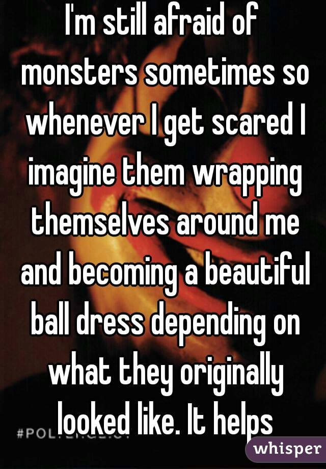 I'm still afraid of monsters sometimes so whenever I get scared I imagine them wrapping themselves around me and becoming a beautiful ball dress depending on what they originally looked like. It helps