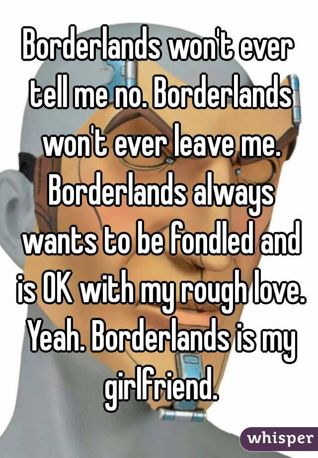 Borderlands won't ever tell me no. Borderlands won't ever leave me. Borderlands always wants to be fondled and is OK with my rough love. Yeah. Borderlands is my girlfriend.