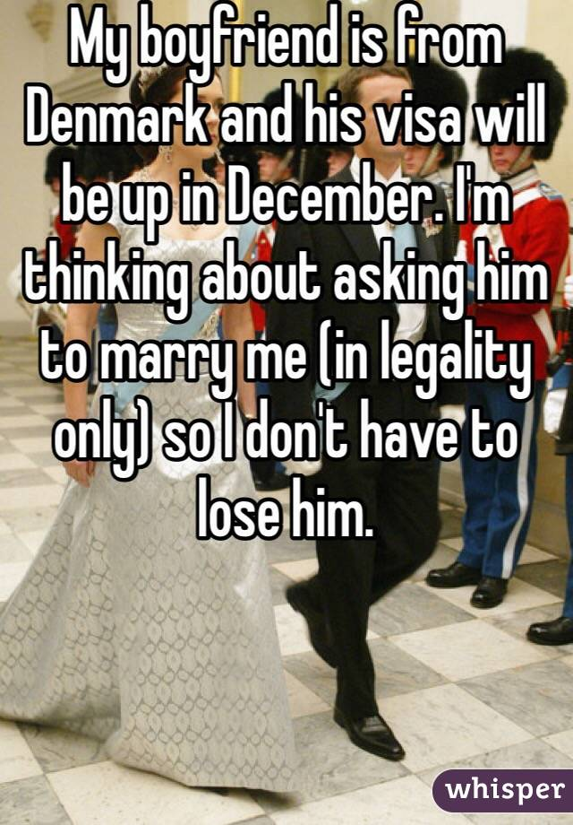 My boyfriend is from Denmark and his visa will be up in December. I'm thinking about asking him to marry me (in legality only) so I don't have to lose him.