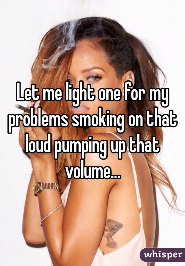 Let me light one for my problems smoking on that loud pumping up that volume...