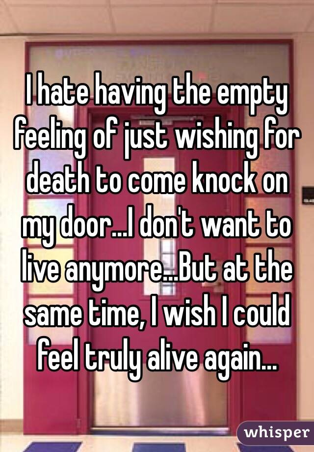 I hate having the empty feeling of just wishing for death to come knock on my door...I don't want to live anymore...But at the same time, I wish I could feel truly alive again...