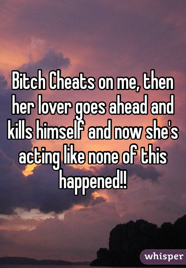 Bitch Cheats on me, then her lover goes ahead and kills himself and now she's acting like none of this happened!!