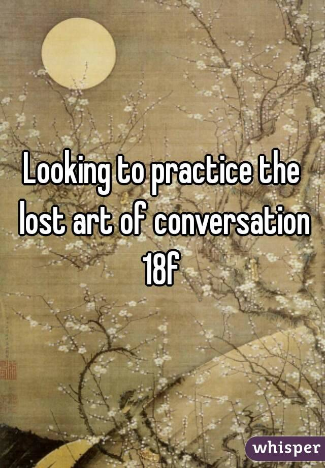 Looking to practice the lost art of conversation 18f