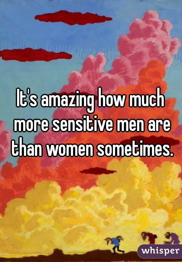 It's amazing how much more sensitive men are than women sometimes.