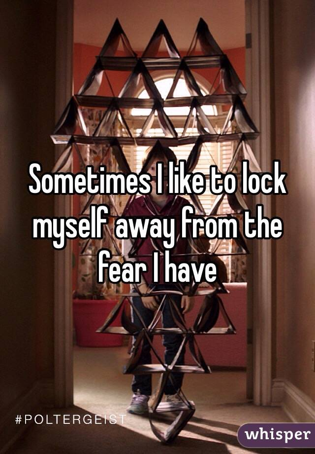 Sometimes I like to lock myself away from the fear I have