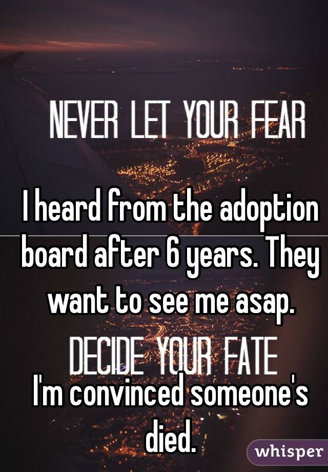 I heard from the adoption board after 6 years. They want to see me asap.  I'm convinced someone's died.