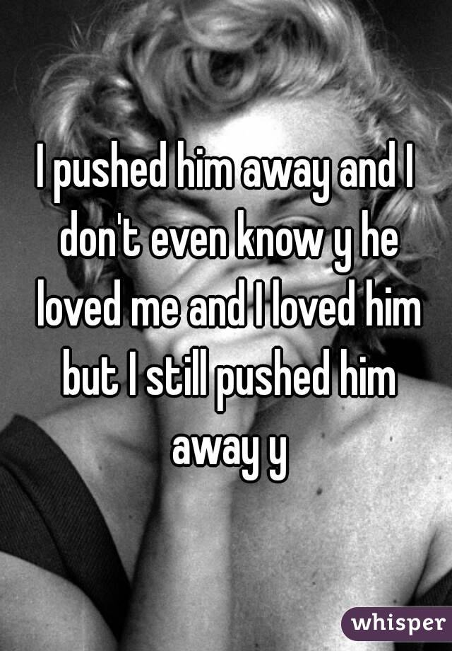 I pushed him away and I don't even know y he loved me and I loved him but I still pushed him away y
