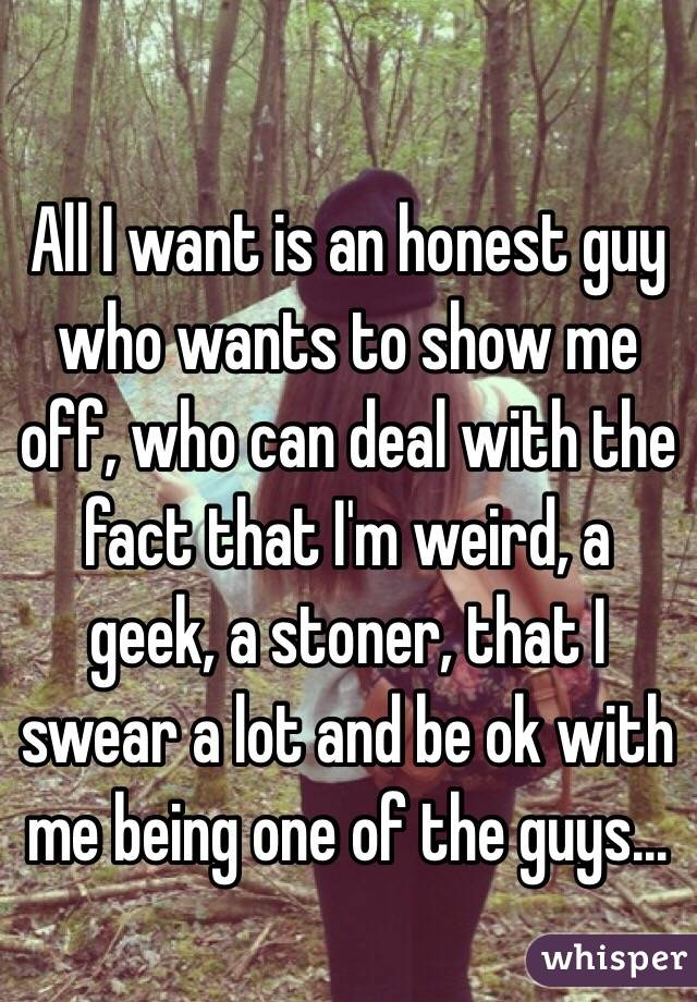 All I want is an honest guy who wants to show me off, who can deal with the fact that I'm weird, a geek, a stoner, that I swear a lot and be ok with me being one of the guys...