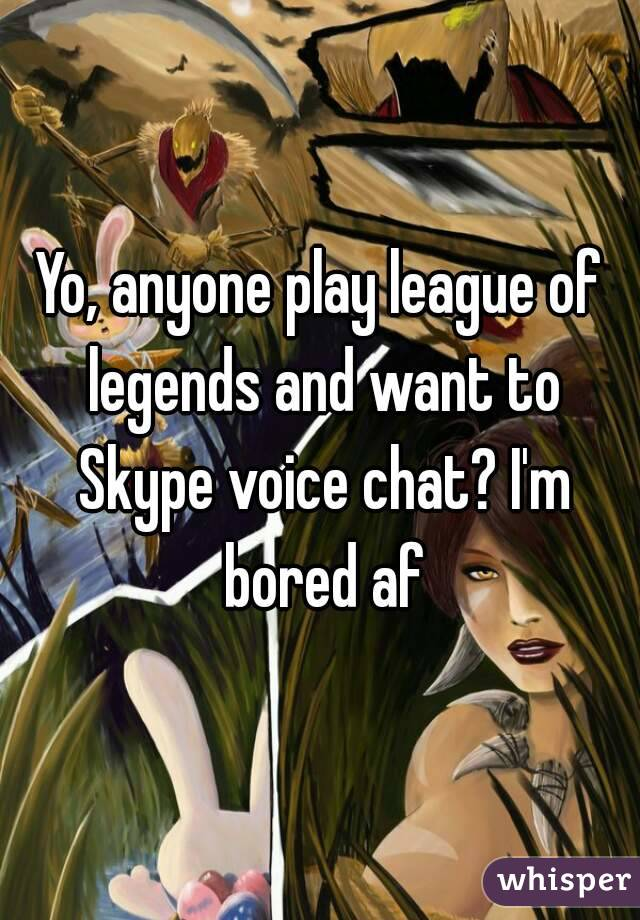 Yo, anyone play league of legends and want to Skype voice chat? I'm bored af