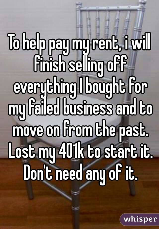To help pay my rent, i will finish selling off everything I bought for my failed business and to move on from the past.  Lost my 401k to start it. Don't need any of it.