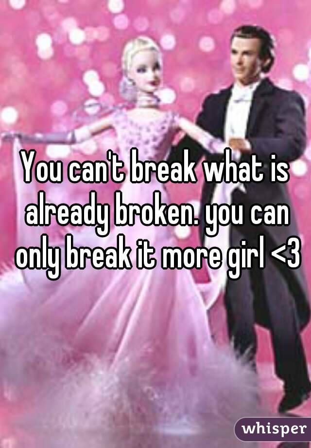 You can't break what is already broken. you can only break it more girl <3