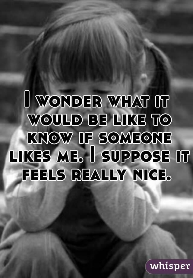 I wonder what it would be like to know if someone likes me. I suppose it feels really nice.
