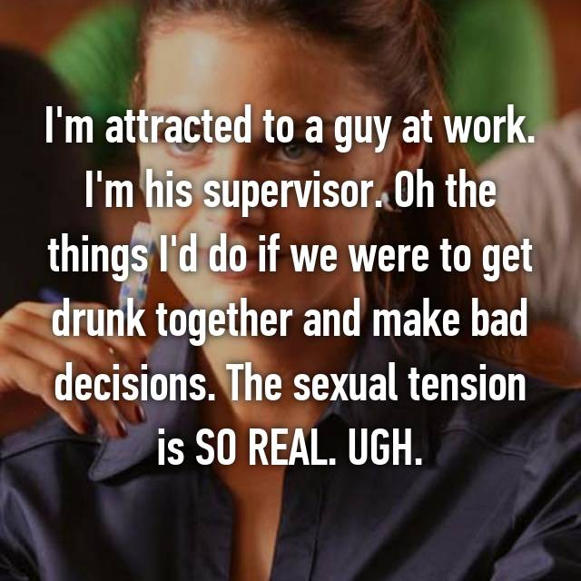 I'm attracted to a guy at work. I'm his supervisor. Oh the things I'd do if we were to get drunk together and make bad decisions. The sexual tension is SO REAL. UGH.