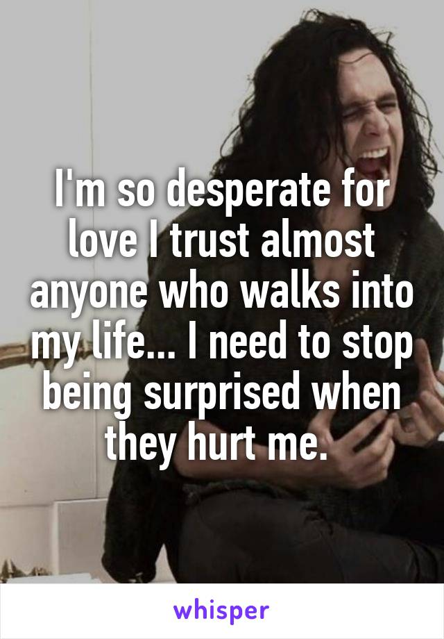 I'm so desperate for love I trust almost anyone who walks into my life... I need to stop being surprised when they hurt me.