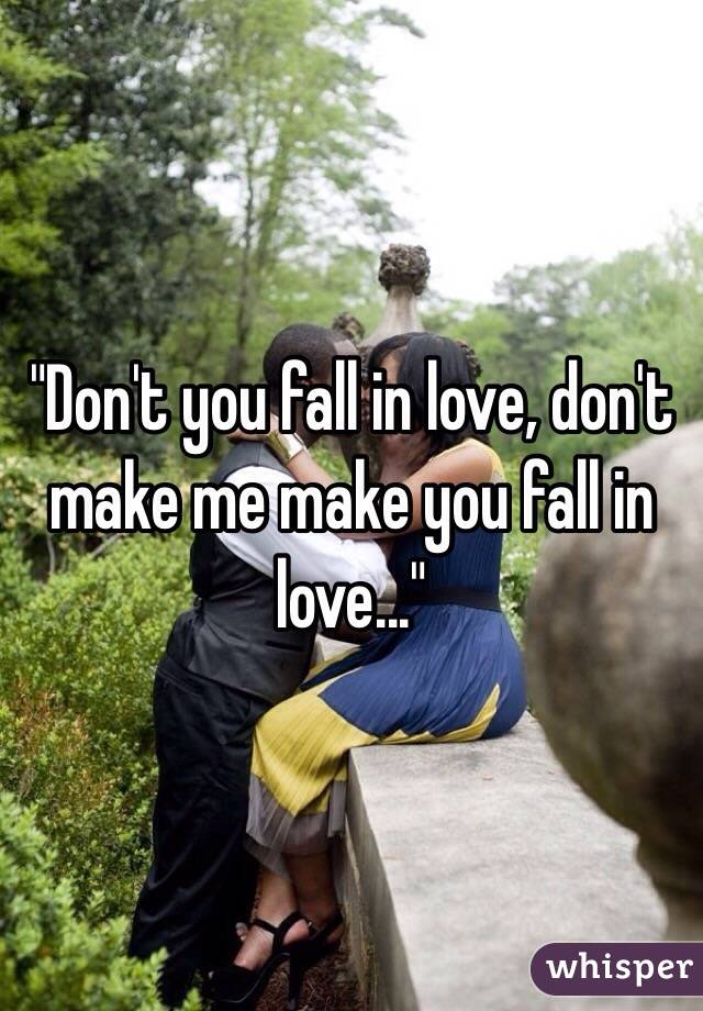 don t make me make you fall in love