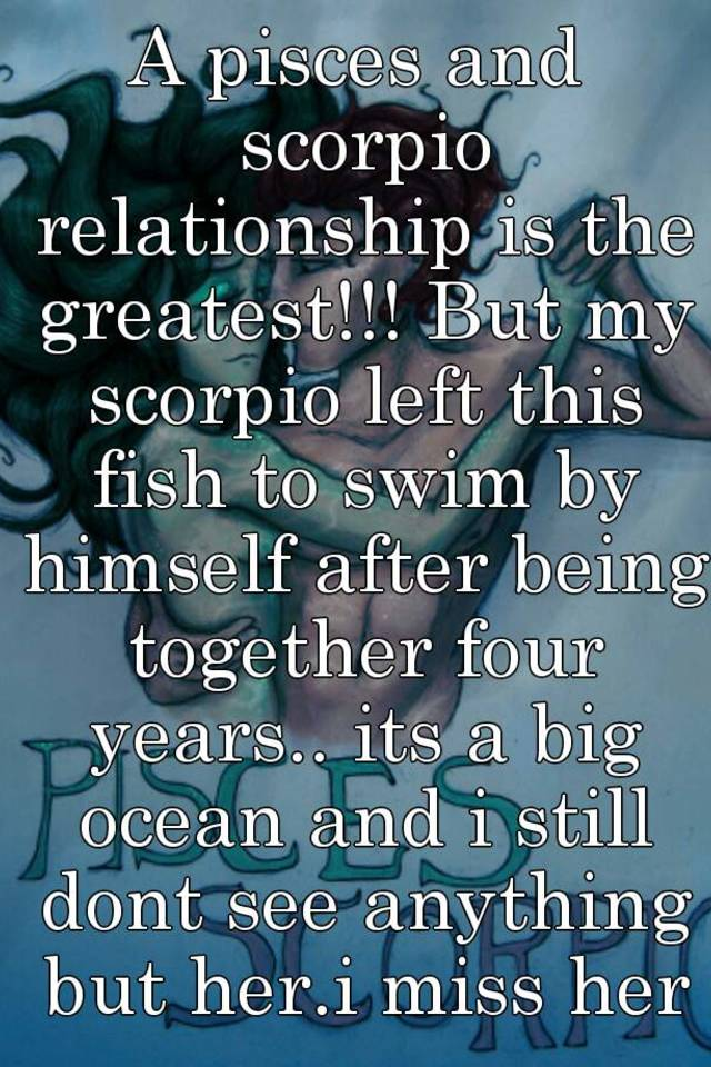 A pisces and scorpio relationship is the greatest!!! But my scorpio
