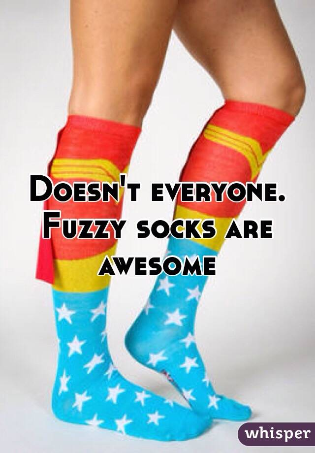 Doesn't everyone. Fuzzy socks are awesome
