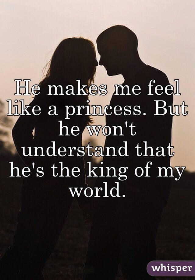 He Makes Me Feel Like A Princess But Won T Understand That S The King Of