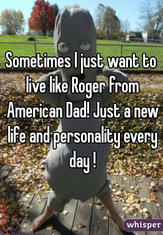 Sometimes I just want to live like Roger from American Dad! Just a new life and personality every day !