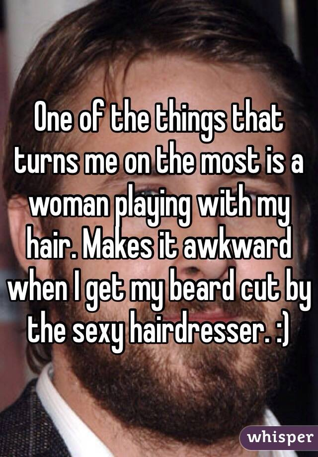 One of the things that turns me on the most is a woman playing with my hair. Makes it awkward when I get my beard cut by the sexy hairdresser. :)