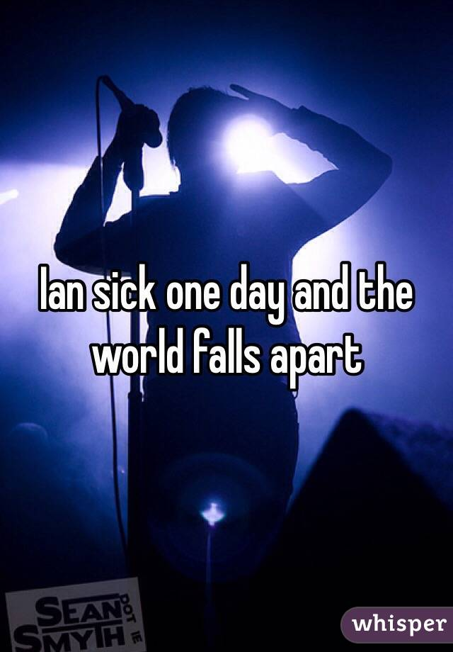 Ian sick one day and the world falls apart