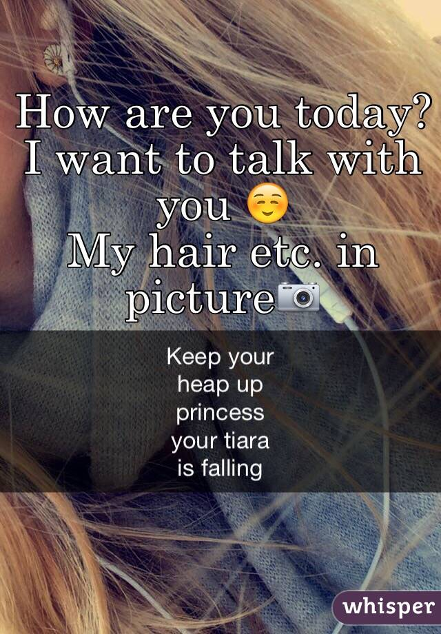 How are you today? I want to talk with you ☺️ My hair etc. in picture📷